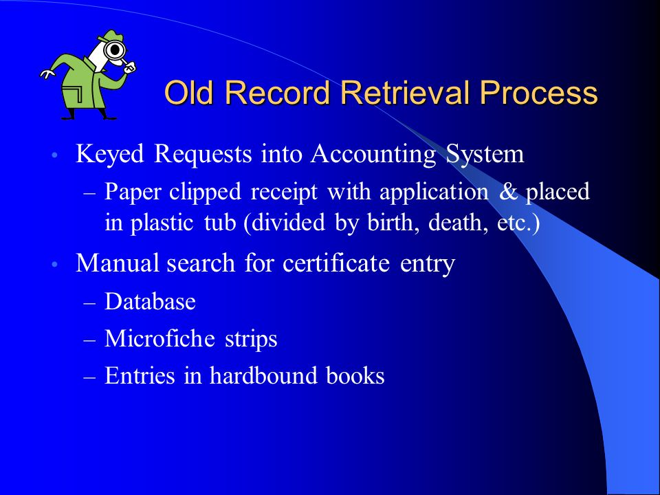 Old Record Retrieval Process Keyed Requests into Accounting System – Paper clipped receipt with application & placed in plastic tub (divided by birth, death, etc.) Manual search for certificate entry – Database – Microfiche strips – Entries in hardbound books