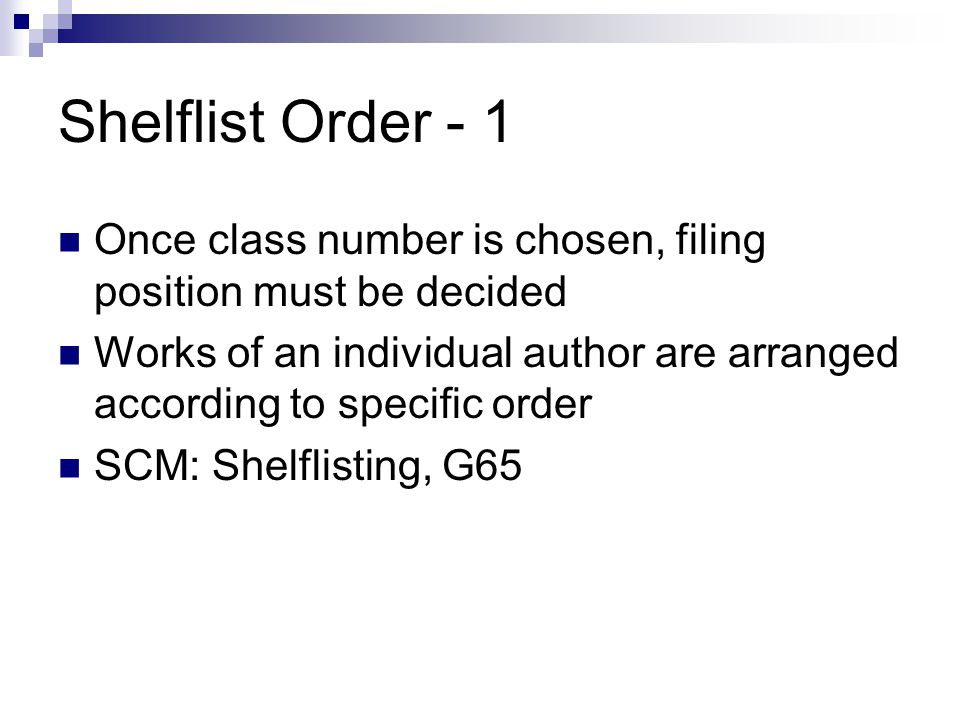 Shelflist Order - 1 Once class number is chosen, filing position must be decided Works of an individual author are arranged according to specific order SCM: Shelflisting, G65