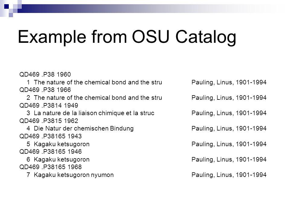 Example from OSU Catalog QD469.P38 1960 1 The nature of the chemical bond and the stru Pauling, Linus, 1901-1994 QD469.P38 1966 2 The nature of the chemical bond and the stru Pauling, Linus, 1901-1994 QD469.P3814 1949 3 La nature de la liaison chimique et la struc Pauling, Linus, 1901-1994 QD469.P3815 1962 4 Die Natur der chemischen Bindung Pauling, Linus, 1901-1994 QD469.P38165 1943 5 Kagaku ketsugoron Pauling, Linus, 1901-1994 QD469.P38165 1946 6 Kagaku ketsugoron Pauling, Linus, 1901-1994 QD469.P38165 1968 7 Kagaku ketsugoron nyumon Pauling, Linus, 1901-1994