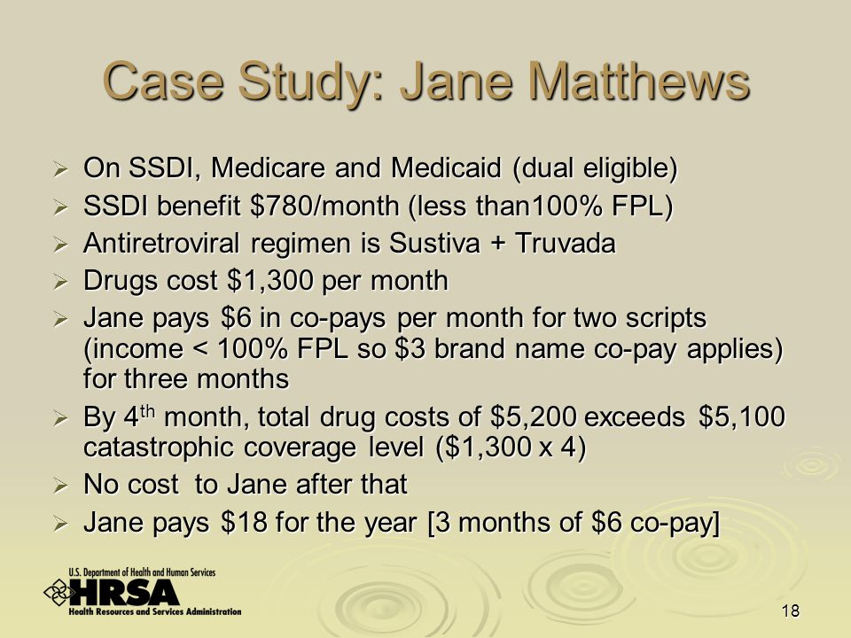 18 Case Study: Jane Matthews  On SSDI, Medicare and Medicaid (dual eligible)  SSDI benefit $780/month (less than100% FPL)  Antiretroviral regimen is Sustiva + Truvada  Drugs cost $1,300 per month  Jane pays $6 in co-pays per month for two scripts (income < 100% FPL so $3 brand name co-pay applies) for three months  By 4 th month, total drug costs of $5,200 exceeds $5,100 catastrophic coverage level ($1,300 x 4)  No cost to Jane after that  Jane pays $18 for the year [3 months of $6 co-pay]