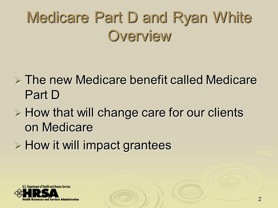 2 Medicare Part D and Ryan White Overview  The new Medicare benefit called Medicare Part D  How that will change care for our clients on Medicare  How it will impact grantees