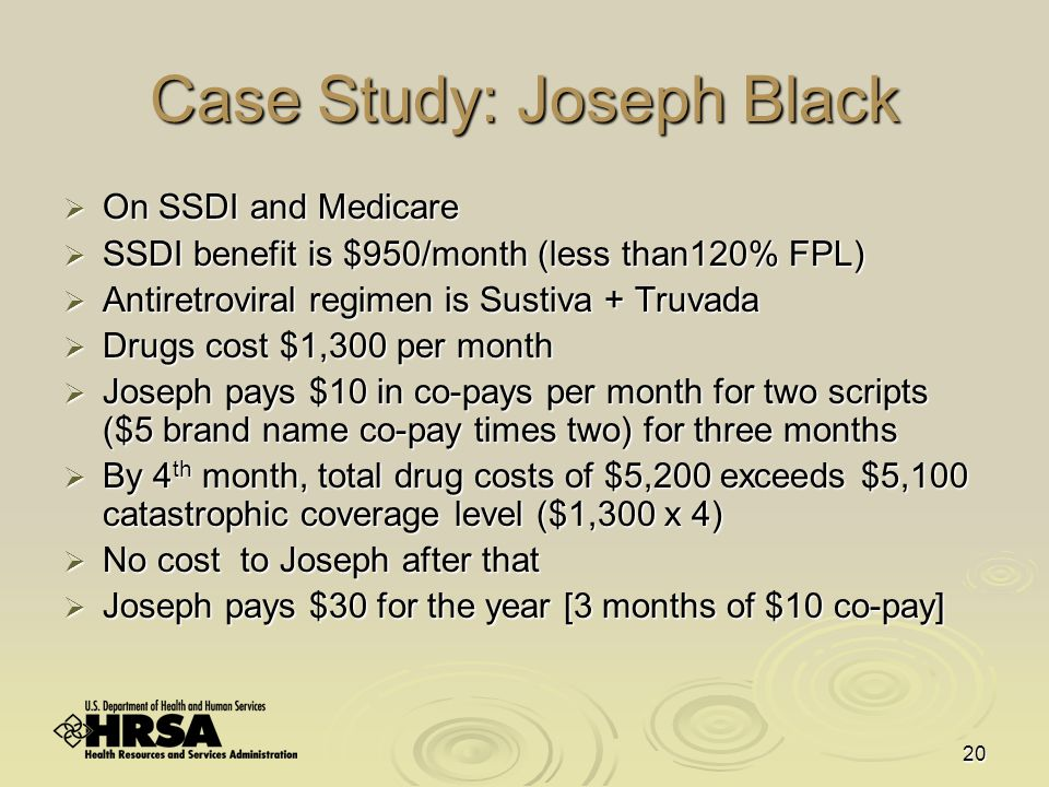 20 Case Study: Joseph Black  On SSDI and Medicare  SSDI benefit is $950/month (less than120% FPL)  Antiretroviral regimen is Sustiva + Truvada  Drugs cost $1,300 per month  Joseph pays $10 in co-pays per month for two scripts ($5 brand name co-pay times two) for three months  By 4 th month, total drug costs of $5,200 exceeds $5,100 catastrophic coverage level ($1,300 x 4)  No cost to Joseph after that  Joseph pays $30 for the year [3 months of $10 co-pay]
