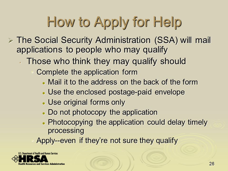 26 How to Apply for Help  The Social Security Administration (SSA) will mail applications to people who may qualify Those who think they may qualify should Those who think they may qualify should Complete the application formComplete the application form Mail it to the address on the back of the form Mail it to the address on the back of the form Use the enclosed postage-paid envelope Use the enclosed postage-paid envelope Use original forms only Use original forms only Do not photocopy the application Do not photocopy the application Photocopying the application could delay timely processing Photocopying the application could delay timely processing Apply--even if they're not sure they qualifyApply--even if they're not sure they qualify