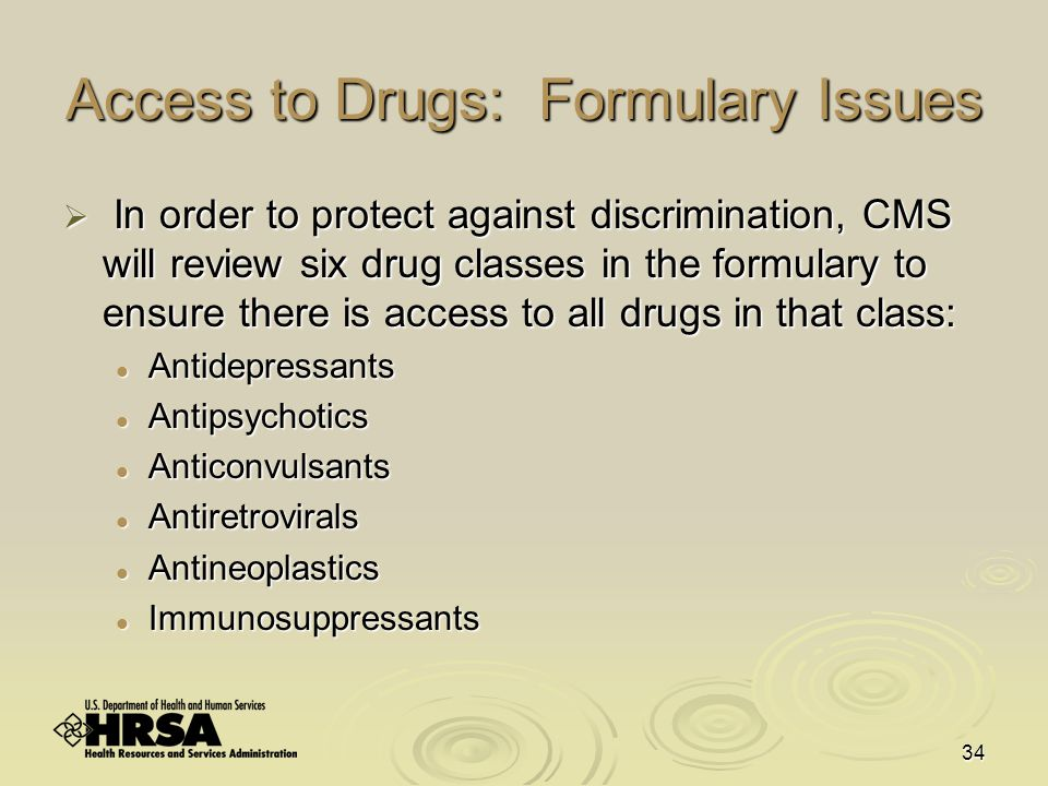 34 Access to Drugs: Formulary Issues  In order to protect against discrimination, CMS will review six drug classes in the formulary to ensure there is access to all drugs in that class: Antidepressants Antidepressants Antipsychotics Antipsychotics Anticonvulsants Anticonvulsants Antiretrovirals Antiretrovirals Antineoplastics Antineoplastics Immunosuppressants Immunosuppressants