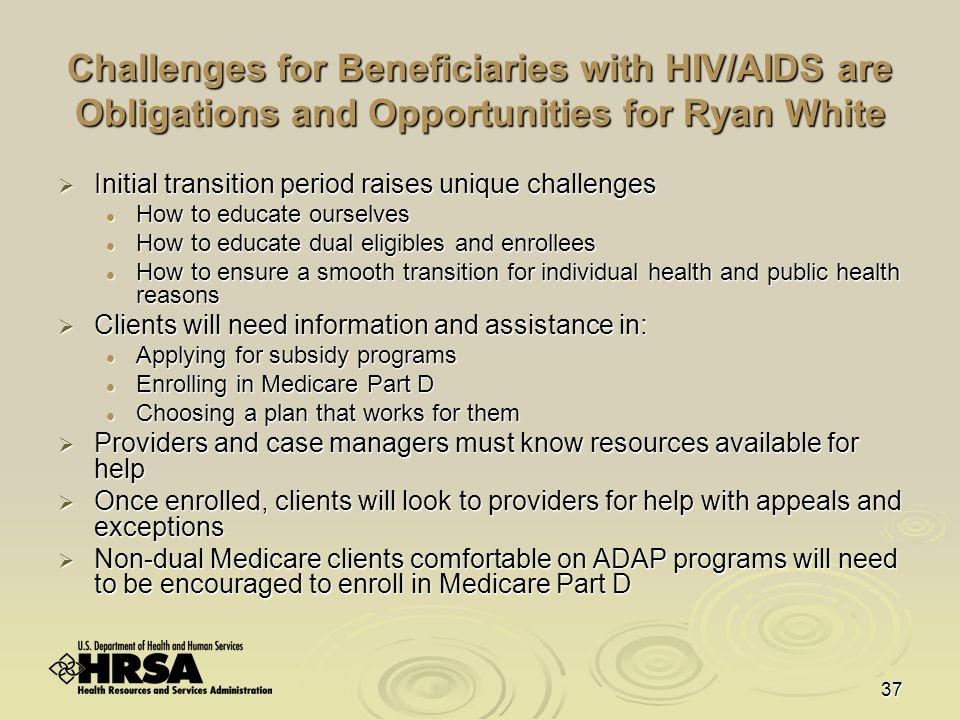 37 Challenges for Beneficiaries with HIV/AIDS are Obligations and Opportunities for Ryan White  Initial transition period raises unique challenges How to educate ourselves How to educate ourselves How to educate dual eligibles and enrollees How to educate dual eligibles and enrollees How to ensure a smooth transition for individual health and public health reasons How to ensure a smooth transition for individual health and public health reasons  Clients will need information and assistance in: Applying for subsidy programs Applying for subsidy programs Enrolling in Medicare Part D Enrolling in Medicare Part D Choosing a plan that works for them Choosing a plan that works for them  Providers and case managers must know resources available for help  Once enrolled, clients will look to providers for help with appeals and exceptions  Non-dual Medicare clients comfortable on ADAP programs will need to be encouraged to enroll in Medicare Part D