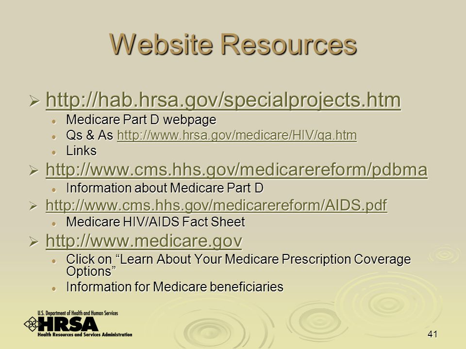 41 Website Resources  http://hab.hrsa.gov/specialprojects.htm http://hab.hrsa.gov/specialprojects.htm Medicare Part D webpage Medicare Part D webpage Qs & As http://www.hrsa.gov/medicare/HIV/qa.htm Qs & As http://www.hrsa.gov/medicare/HIV/qa.htmhttp://www.hrsa.gov/medicare/HIV/qa.htm Links Links  http://www.cms.hhs.gov/medicarereform/pdbma http://www.cms.hhs.gov/medicarereform/pdbma Information about Medicare Part D Information about Medicare Part D  http://www.cms.hhs.gov/medicarereform/AIDS.pdf http://www.cms.hhs.gov/medicarereform/AIDS.pdf Medicare HIV/AIDS Fact Sheet Medicare HIV/AIDS Fact Sheet  http://www.medicare.gov http://www.medicare.gov Click on Learn About Your Medicare Prescription Coverage Options Click on Learn About Your Medicare Prescription Coverage Options Information for Medicare beneficiaries Information for Medicare beneficiaries