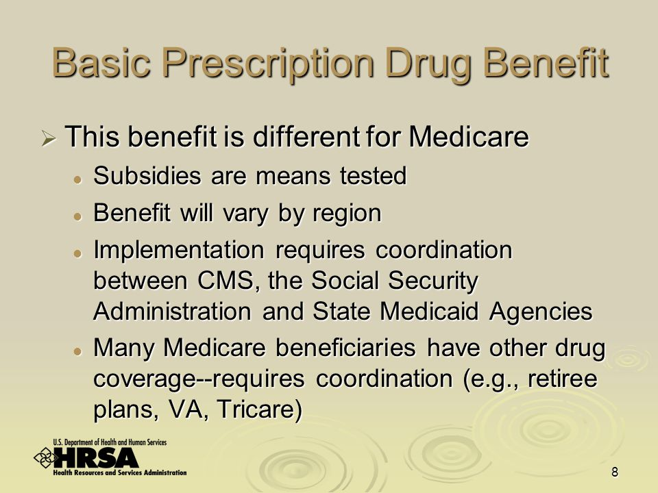 8 Basic Prescription Drug Benefit  This benefit is different for Medicare Subsidies are means tested Subsidies are means tested Benefit will vary by region Benefit will vary by region Implementation requires coordination between CMS, the Social Security Administration and State Medicaid Agencies Implementation requires coordination between CMS, the Social Security Administration and State Medicaid Agencies Many Medicare beneficiaries have other drug coverage--requires coordination (e.g., retiree plans, VA, Tricare) Many Medicare beneficiaries have other drug coverage--requires coordination (e.g., retiree plans, VA, Tricare)