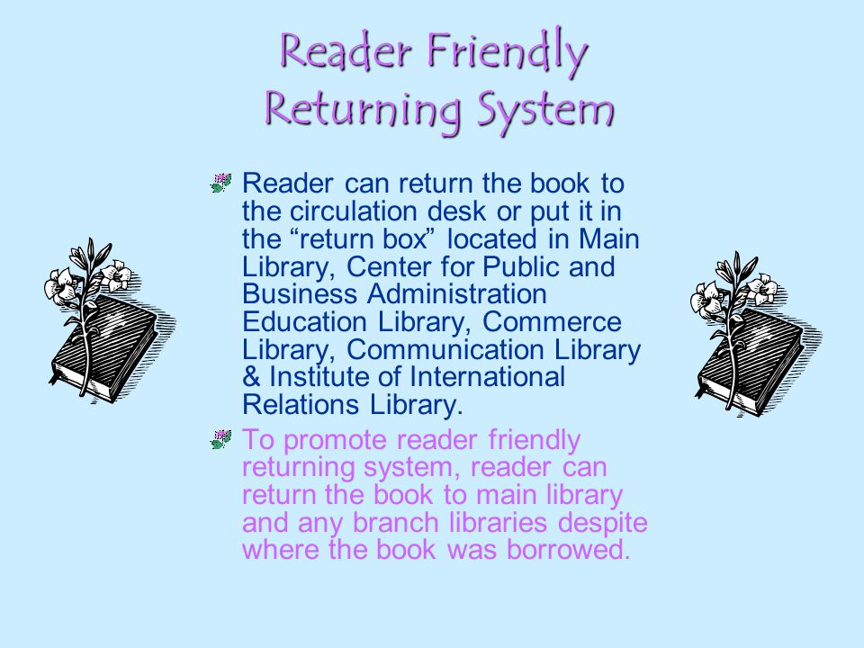 Reader Friendly Returning System Reader can return the book to the circulation desk or put it in the return box located in Main Library, Center for Public and Business Administration Education Library, Commerce Library, Communication Library & Institute of International Relations Library.