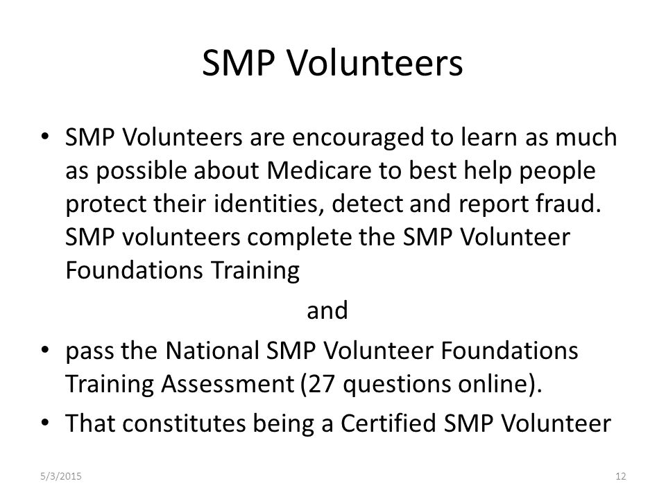SMP Volunteers SMP Volunteers are encouraged to learn as much as possible about Medicare to best help people protect their identities, detect and report fraud.