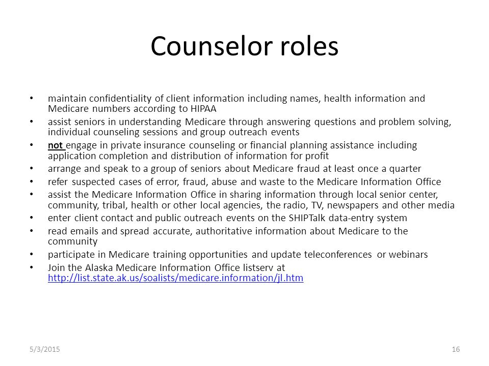 Counselor roles maintain confidentiality of client information including names, health information and Medicare numbers according to HIPAA assist seniors in understanding Medicare through answering questions and problem solving, individual counseling sessions and group outreach events not engage in private insurance counseling or financial planning assistance including application completion and distribution of information for profit arrange and speak to a group of seniors about Medicare fraud at least once a quarter refer suspected cases of error, fraud, abuse and waste to the Medicare Information Office assist the Medicare Information Office in sharing information through local senior center, community, tribal, health or other local agencies, the radio, TV, newspapers and other media enter client contact and public outreach events on the SHIPTalk data-entry system read emails and spread accurate, authoritative information about Medicare to the community participate in Medicare training opportunities and update teleconferences or webinars Join the Alaska Medicare Information Office listserv at http://list.state.ak.us/soalists/medicare.information/jl.htm http://list.state.ak.us/soalists/medicare.information/jl.htm 5/3/201516