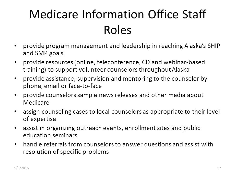 Medicare Information Office Staff Roles provide program management and leadership in reaching Alaska's SHIP and SMP goals provide resources (online, teleconference, CD and webinar-based training) to support volunteer counselors throughout Alaska provide assistance, supervision and mentoring to the counselor by phone, email or face-to-face provide counselors sample news releases and other media about Medicare assign counseling cases to local counselors as appropriate to their level of expertise assist in organizing outreach events, enrollment sites and public education seminars handle referrals from counselors to answer questions and assist with resolution of specific problems 5/3/201517