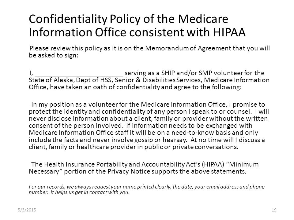Confidentiality Policy of the Medicare Information Office consistent with HIPAA Please review this policy as it is on the Memorandum of Agreement that you will be asked to sign: I, ________________________ serving as a SHIP and/or SMP volunteer for the State of Alaska, Dept of HSS, Senior & Disabilities Services, Medicare Information Office, have taken an oath of confidentiality and agree to the following: In my position as a volunteer for the Medicare Information Office, I promise to protect the identity and confidentiality of any person I speak to or counsel.