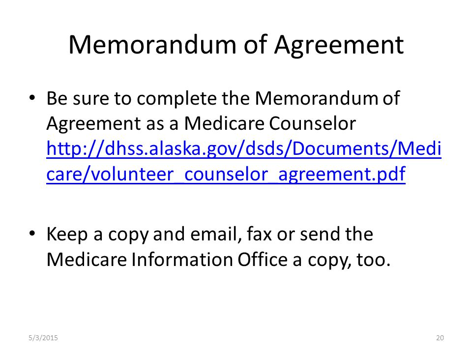 Memorandum of Agreement Be sure to complete the Memorandum of Agreement as a Medicare Counselor http://dhss.alaska.gov/dsds/Documents/Medi care/volunteer_counselor_agreement.pdf http://dhss.alaska.gov/dsds/Documents/Medi care/volunteer_counselor_agreement.pdf Keep a copy and email, fax or send the Medicare Information Office a copy, too.