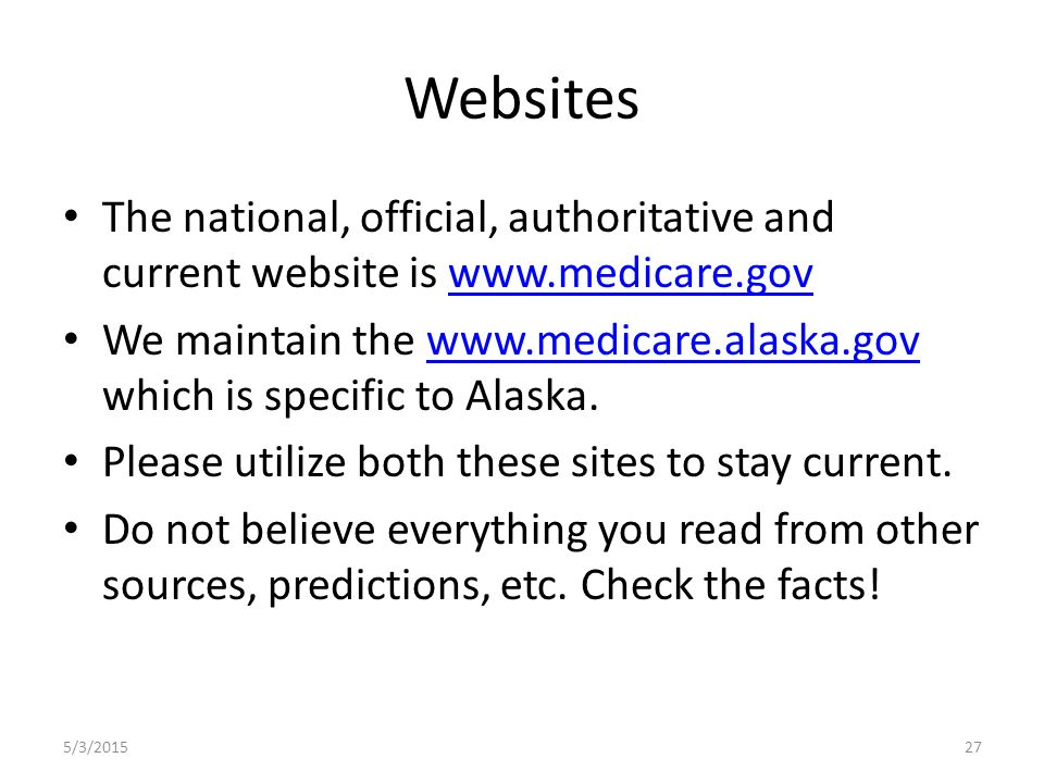 Websites The national, official, authoritative and current website is www.medicare.govwww.medicare.gov We maintain the www.medicare.alaska.gov which is specific to Alaska.www.medicare.alaska.gov Please utilize both these sites to stay current.