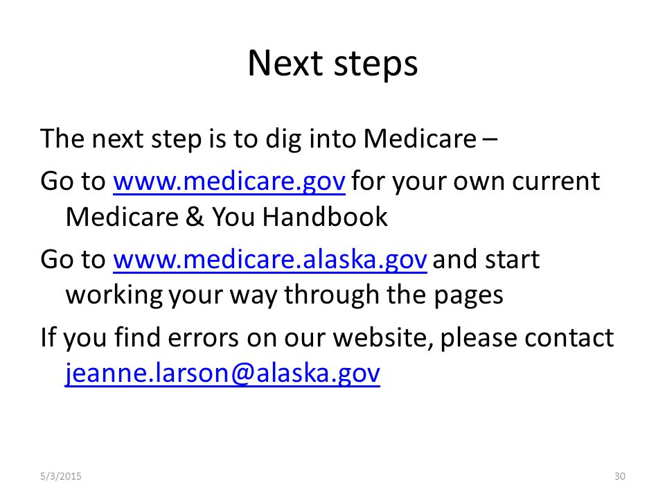 Next steps The next step is to dig into Medicare – Go to www.medicare.gov for your own current Medicare & You Handbookwww.medicare.gov Go to www.medicare.alaska.gov and start working your way through the pageswww.medicare.alaska.gov If you find errors on our website, please contact jeanne.larson@alaska.gov jeanne.larson@alaska.gov 5/3/201530
