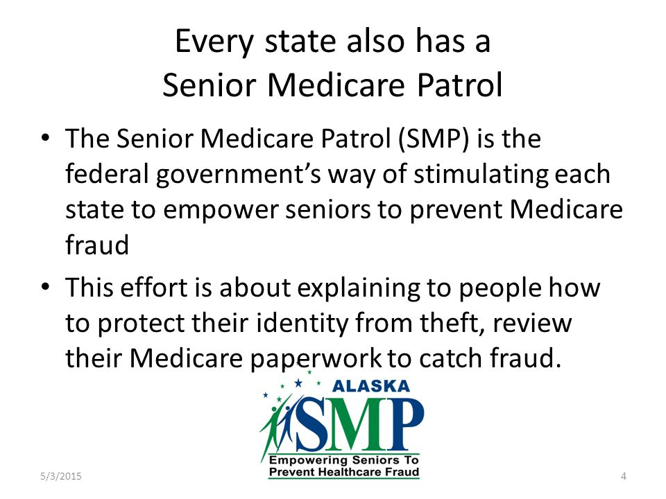 Every state also has a Senior Medicare Patrol 5/3/20154 The Senior Medicare Patrol (SMP) is the federal government's way of stimulating each state to empower seniors to prevent Medicare fraud This effort is about explaining to people how to protect their identity from theft, review their Medicare paperwork to catch fraud.