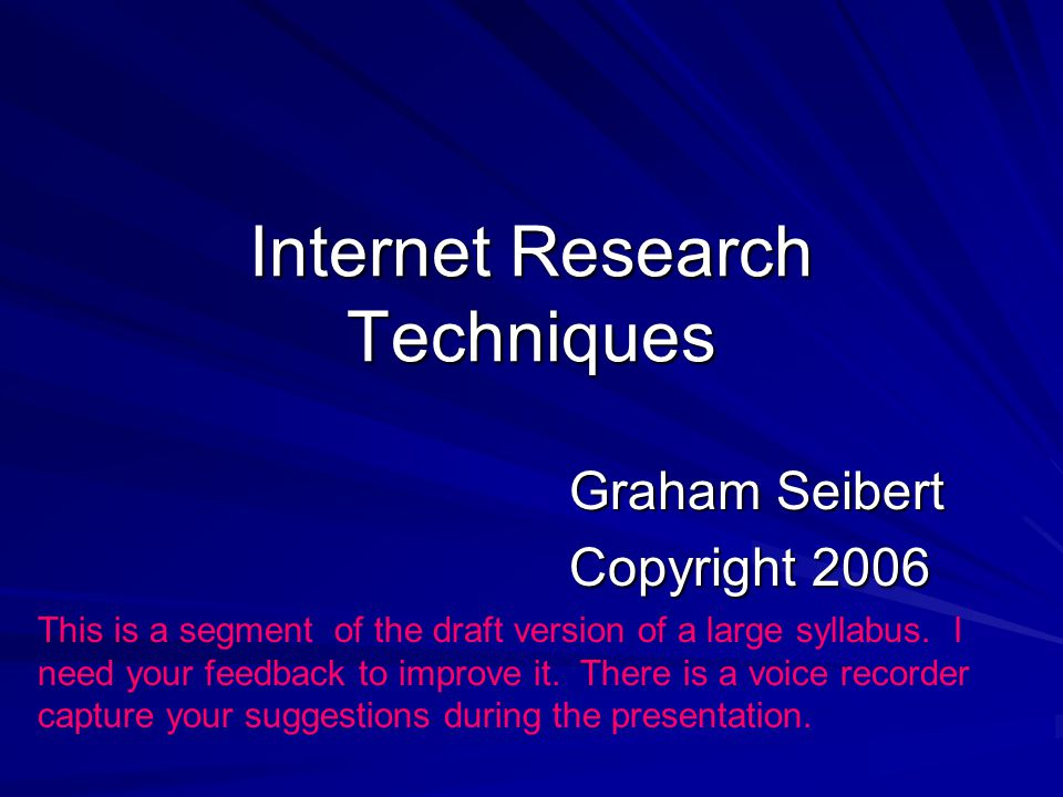 Internet Research Techniques Graham Seibert Copyright 2006 This is a segment of the draft version of a large syllabus.