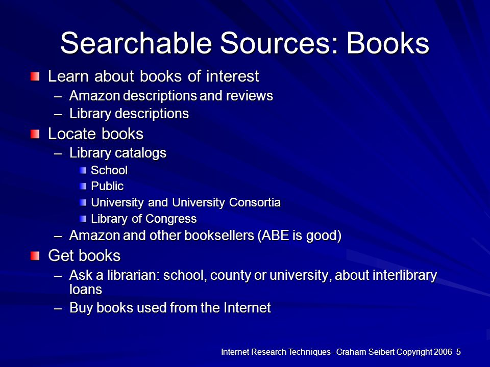 Internet Research Techniques - Graham Seibert Copyright 2006 5 Searchable Sources: Books Learn about books of interest –Amazon descriptions and reviews –Library descriptions Locate books –Library catalogs SchoolPublic University and University Consortia Library of Congress –Amazon and other booksellers (ABE is good) Get books –Ask a librarian: school, county or university, about interlibrary loans –Buy books used from the Internet