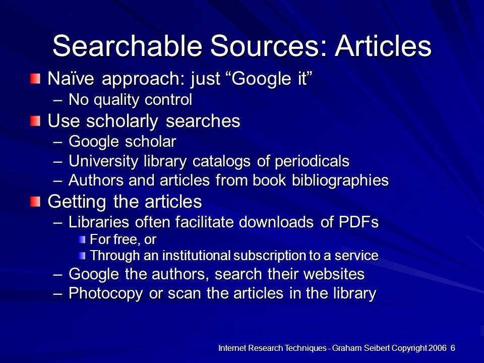 Internet Research Techniques - Graham Seibert Copyright 2006 6 Searchable Sources: Articles Naïve approach: just Google it –No quality control Use scholarly searches –Google scholar –University library catalogs of periodicals –Authors and articles from book bibliographies Getting the articles –Libraries often facilitate downloads of PDFs For free, or Through an institutional subscription to a service –Google the authors, search their websites –Photocopy or scan the articles in the library