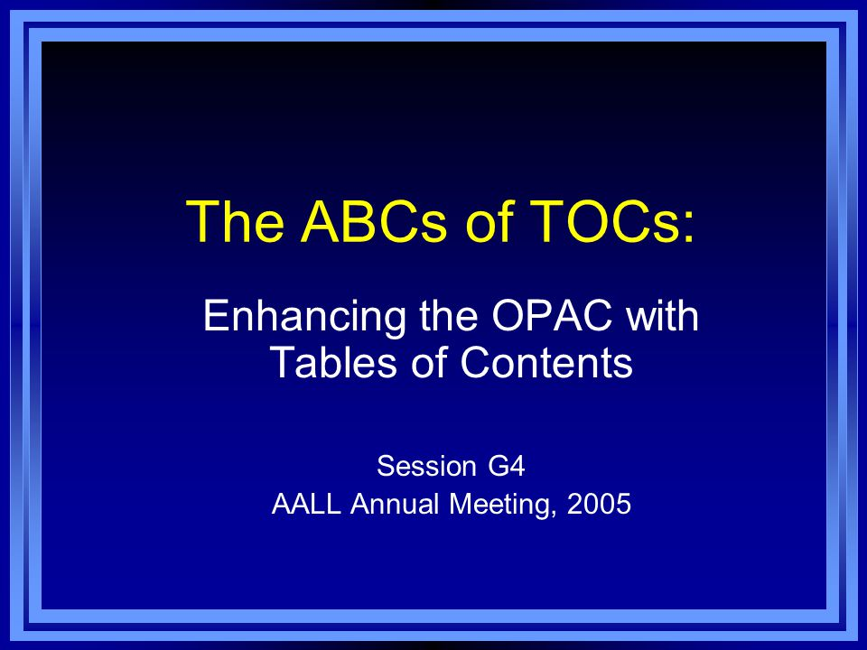 The ABCs of TOCs: Enhancing the OPAC with Tables of Contents Session G4 AALL Annual Meeting, 2005
