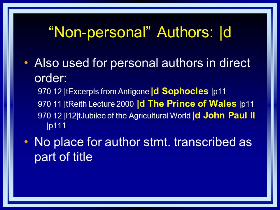 Non-personal Authors: |d Also used for personal authors in direct order: 970 12 |tExcerpts from Antigone |d Sophocles |p11 970 11 |tReith Lecture 2000 |d The Prince of Wales |p11 970 12 |l12|tJubilee of the Agricultural World |d John Paul II |p111 No place for author stmt.