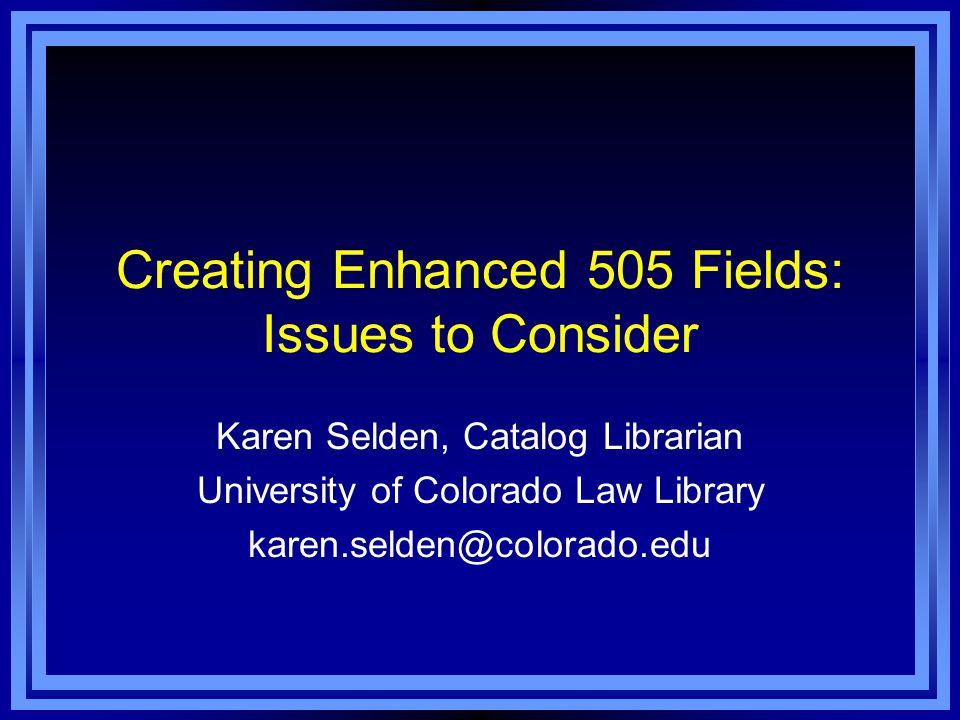 Creating Enhanced 505 Fields: Issues to Consider Karen Selden, Catalog Librarian University of Colorado Law Library karen.selden@colorado.edu