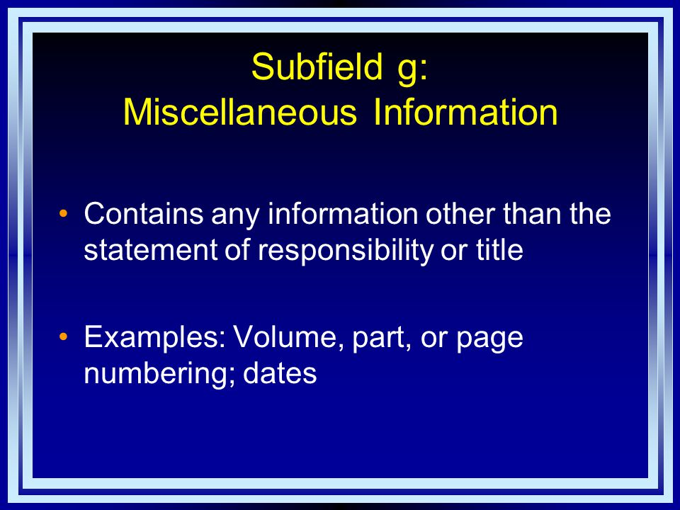 Subfield g: Miscellaneous Information Contains any information other than the statement of responsibility or title Examples: Volume, part, or page numbering; dates