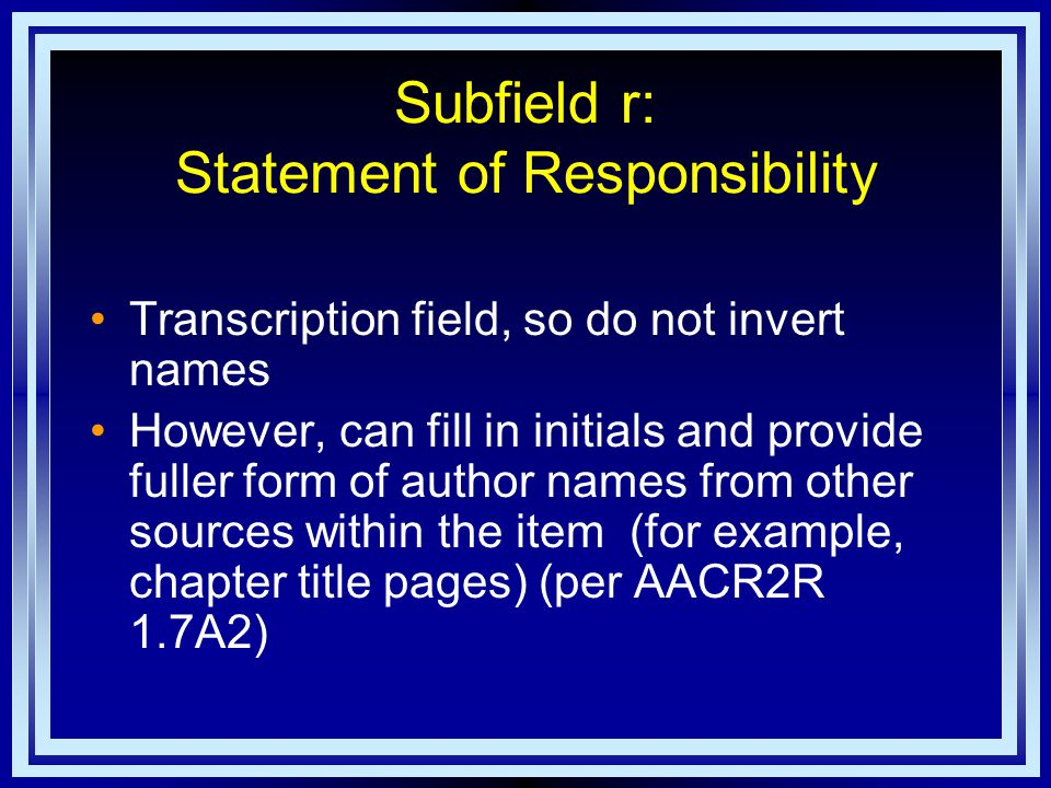 Subfield r: Statement of Responsibility Transcription field, so do not invert names However, can fill in initials and provide fuller form of author names from other sources within the item (for example, chapter title pages) (per AACR2R 1.7A2)