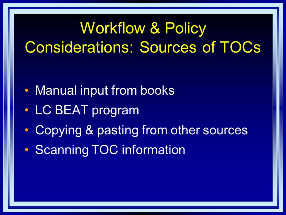 Workflow & Policy Considerations: Sources of TOCs Manual input from books LC BEAT program Copying & pasting from other sources Scanning TOC information