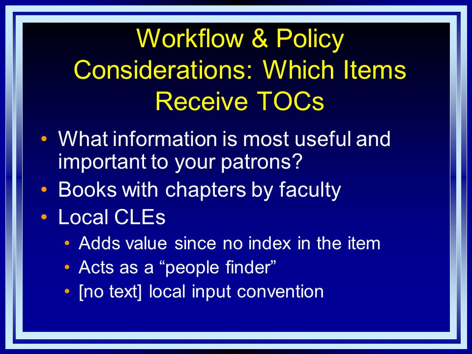 Workflow & Policy Considerations: Which Items Receive TOCs What information is most useful and important to your patrons.