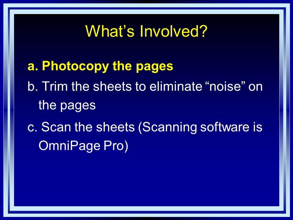 What's Involved. a. Photocopy the pages b. Trim the sheets to eliminate noise on the pages c.