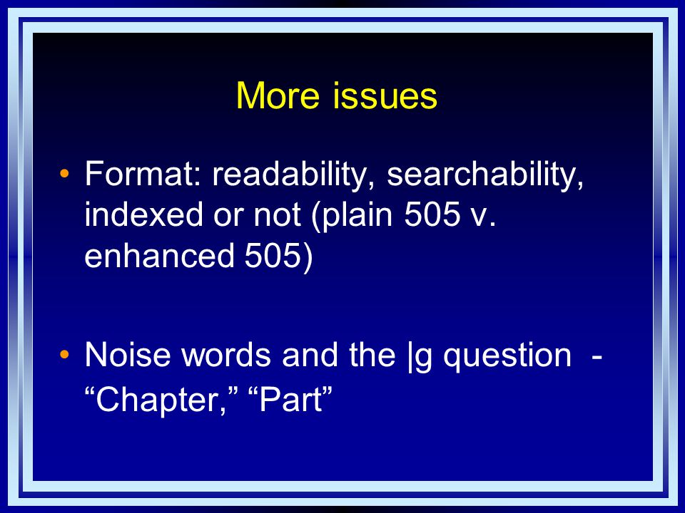 More issues Format: readability, searchability, indexed or not (plain 505 v.
