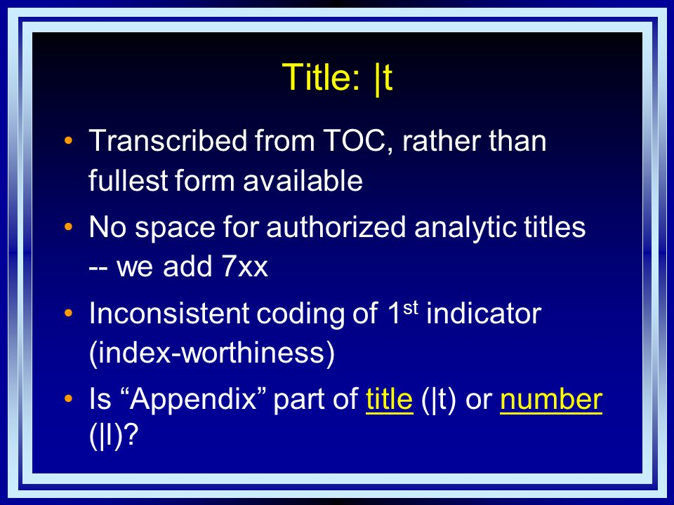 Title: |t Transcribed from TOC, rather than fullest form available No space for authorized analytic titles -- we add 7xx Inconsistent coding of 1 st indicator (index-worthiness) Is Appendix part of title (|t) or number (|l) titlenumber