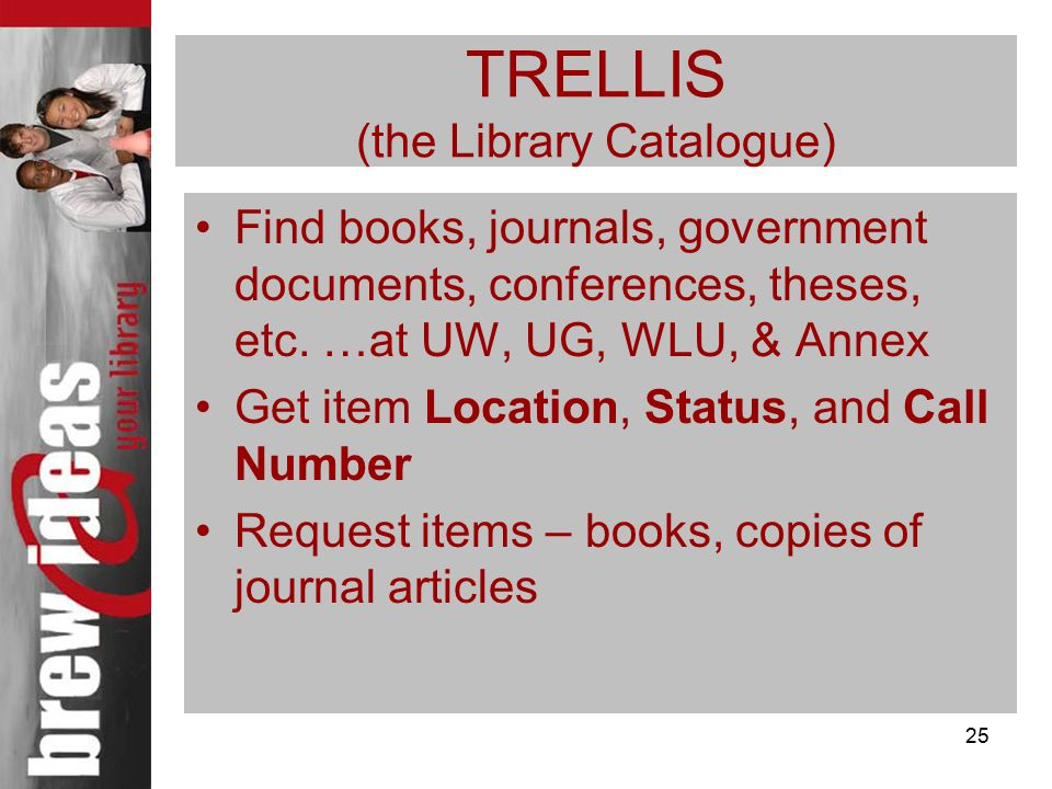 25 TRELLIS (the Library Catalogue) Find books, journals, government documents, conferences, theses, etc.