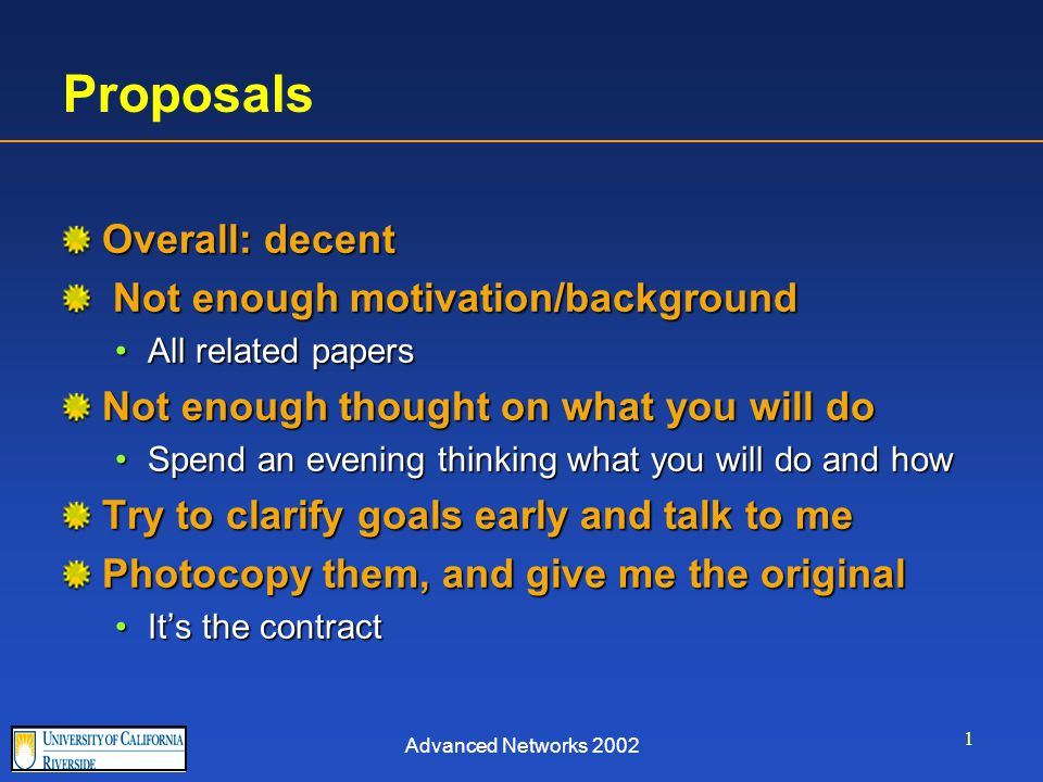 Advanced Networks 2002 1 Proposals Overall: decent Not enough motivation/background Not enough motivation/background All related papersAll related papers Not enough thought on what you will do Spend an evening thinking what you will do and howSpend an evening thinking what you will do and how Try to clarify goals early and talk to me Photocopy them, and give me the original It's the contractIt's the contract