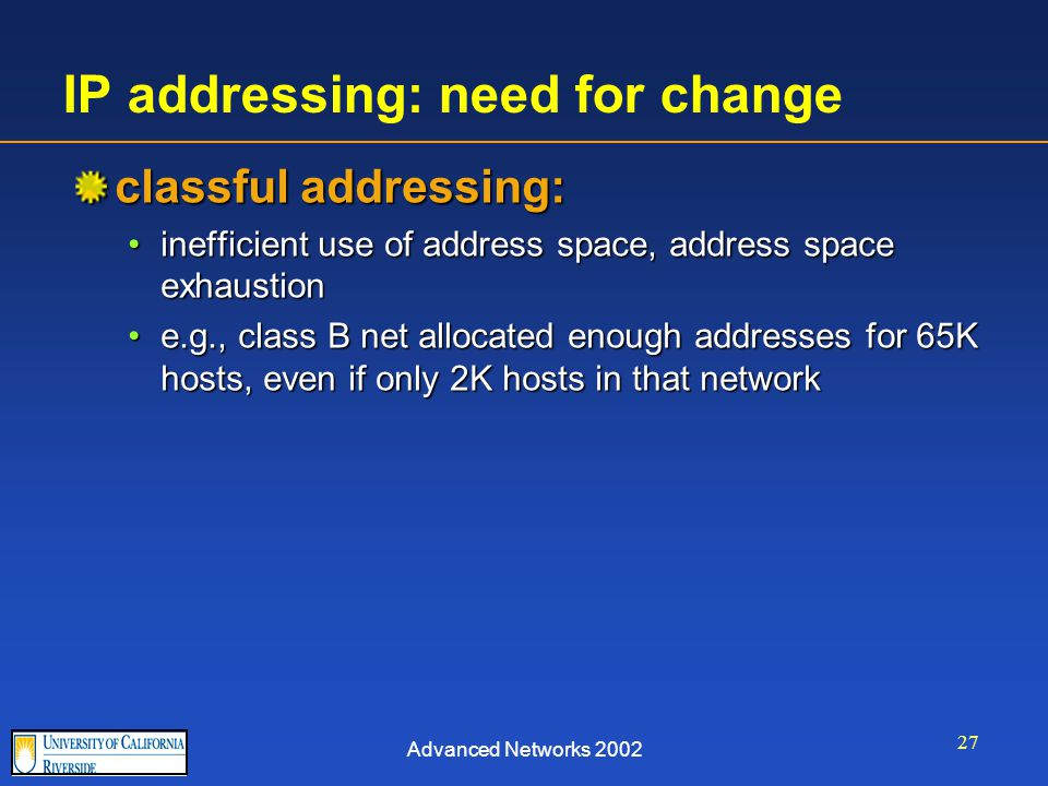 Advanced Networks 2002 27 IP addressing: need for change classful addressing: inefficient use of address space, address space exhaustioninefficient use of address space, address space exhaustion e.g., class B net allocated enough addresses for 65K hosts, even if only 2K hosts in that networke.g., class B net allocated enough addresses for 65K hosts, even if only 2K hosts in that network