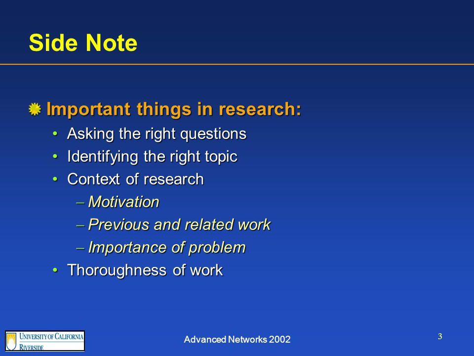 Advanced Networks 2002 3 Side Note Important things in research: Asking the right questionsAsking the right questions Identifying the right topicIdentifying the right topic Context of researchContext of research  Motivation  Previous and related work  Importance of problem Thoroughness of workThoroughness of work