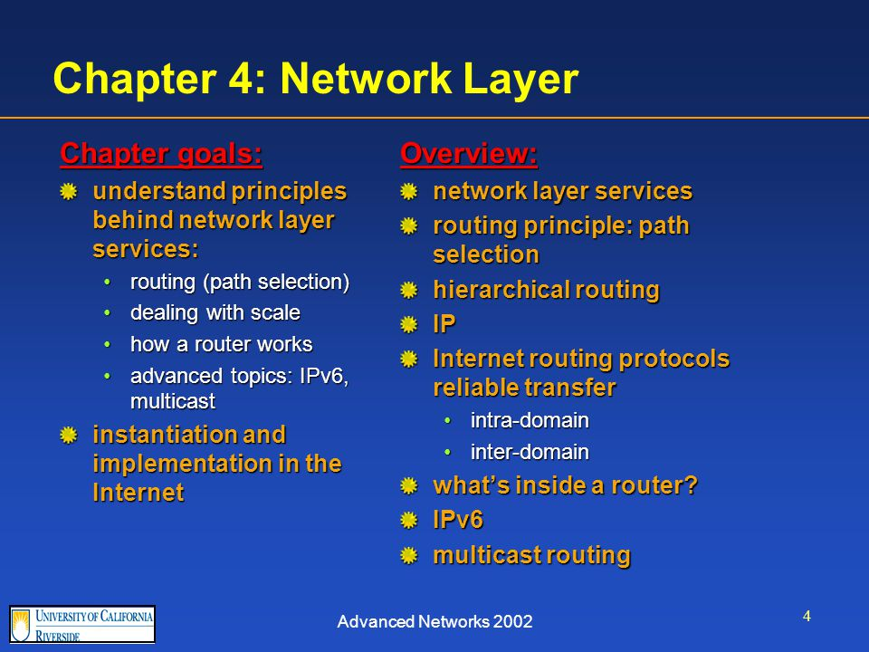 Advanced Networks 2002 4 Chapter 4: Network Layer Chapter goals: understand principles behind network layer services: routing (path selection)routing (path selection) dealing with scaledealing with scale how a router workshow a router works advanced topics: IPv6, multicastadvanced topics: IPv6, multicast instantiation and implementation in the Internet Overview: network layer services routing principle: path selection hierarchical routing IP Internet routing protocols reliable transfer intra-domain inter-domain what's inside a router.