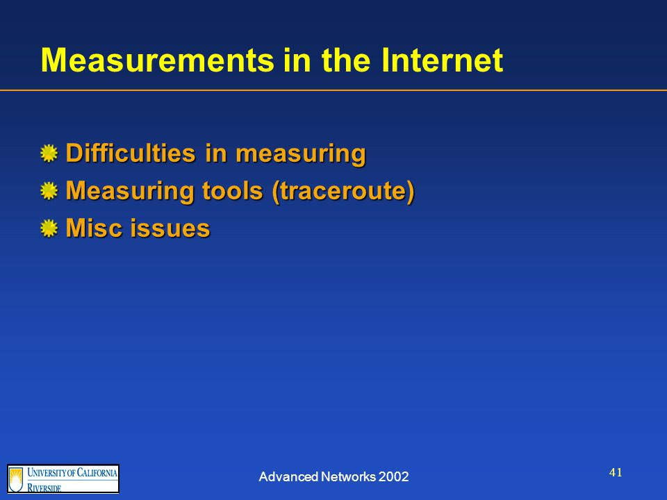 Advanced Networks 2002 41 Measurements in the Internet Difficulties in measuring Measuring tools (traceroute) Misc issues