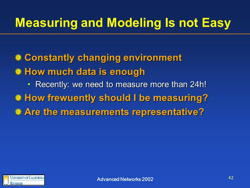 Advanced Networks 2002 42 Measuring and Modeling Is not Easy Constantly changing environment How much data is enough Recently: we need to measure more than 24h!Recently: we need to measure more than 24h.