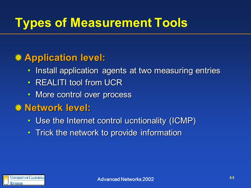Advanced Networks 2002 44 Types of Measurement Tools Application level: Install application agents at two measuring entriesInstall application agents at two measuring entries REALITI tool from UCRREALITI tool from UCR More control over processMore control over process Network level: Use the Internet control ucntionality (ICMP)Use the Internet control ucntionality (ICMP) Trick the network to provide informationTrick the network to provide information