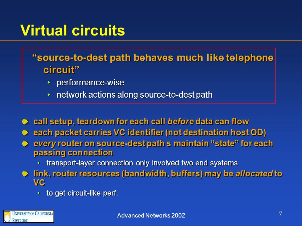 Advanced Networks 2002 7 Virtual circuits call setup, teardown for each call before data can flow each packet carries VC identifier (not destination host OD) every router on source-dest path s maintain state for each passing connection transport-layer connection only involved two end systemstransport-layer connection only involved two end systems link, router resources (bandwidth, buffers) may be allocated to VC to get circuit-like perf.to get circuit-like perf.