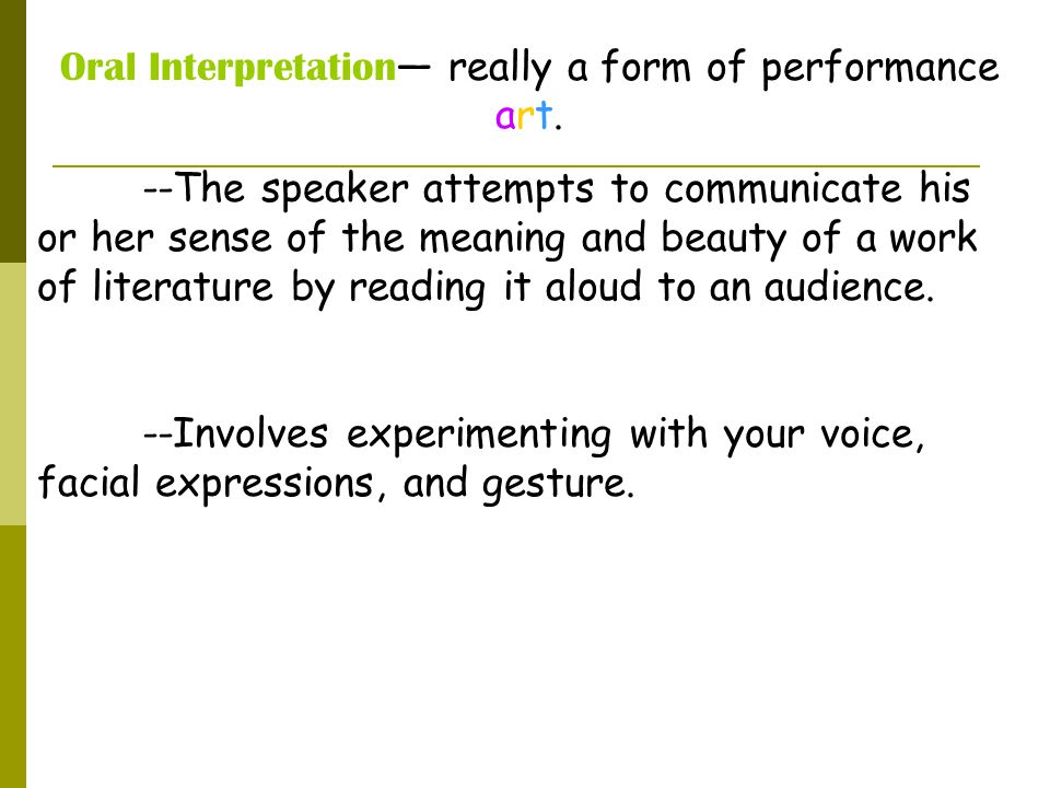 Oral Interpretation — really a form of performance art. --The speaker attempts to communicate his or her sense of the meaning and beauty of a work of