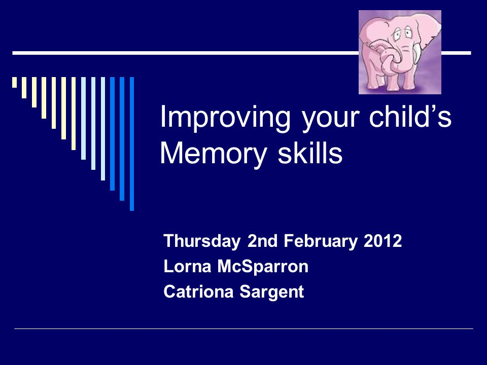 Improving your child's Memory skills Thursday 2nd February 2012 Lorna McSparron Catriona Sargent