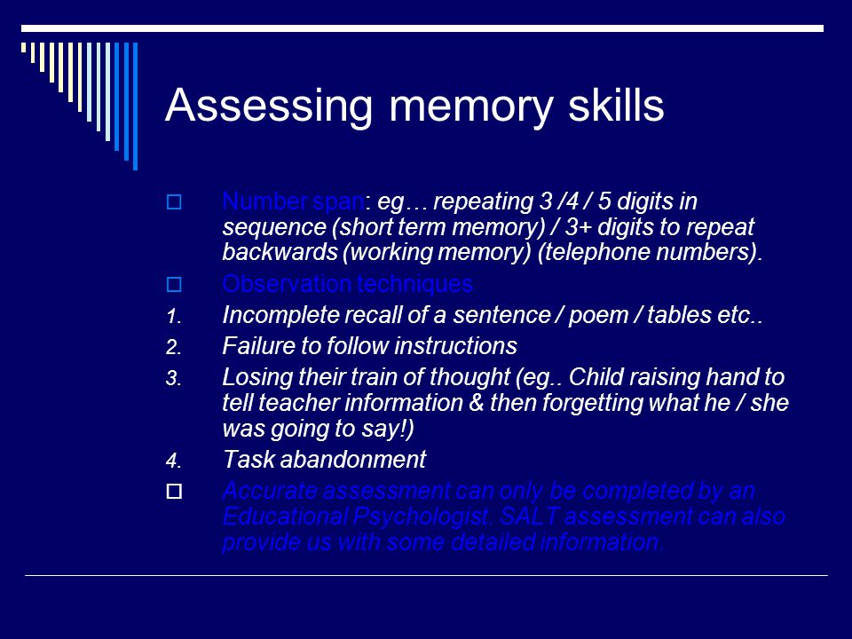 Assessing memory skills  Number span: eg… repeating 3 /4 / 5 digits in sequence (short term memory) / 3+ digits to repeat backwards (working memory) (telephone numbers).