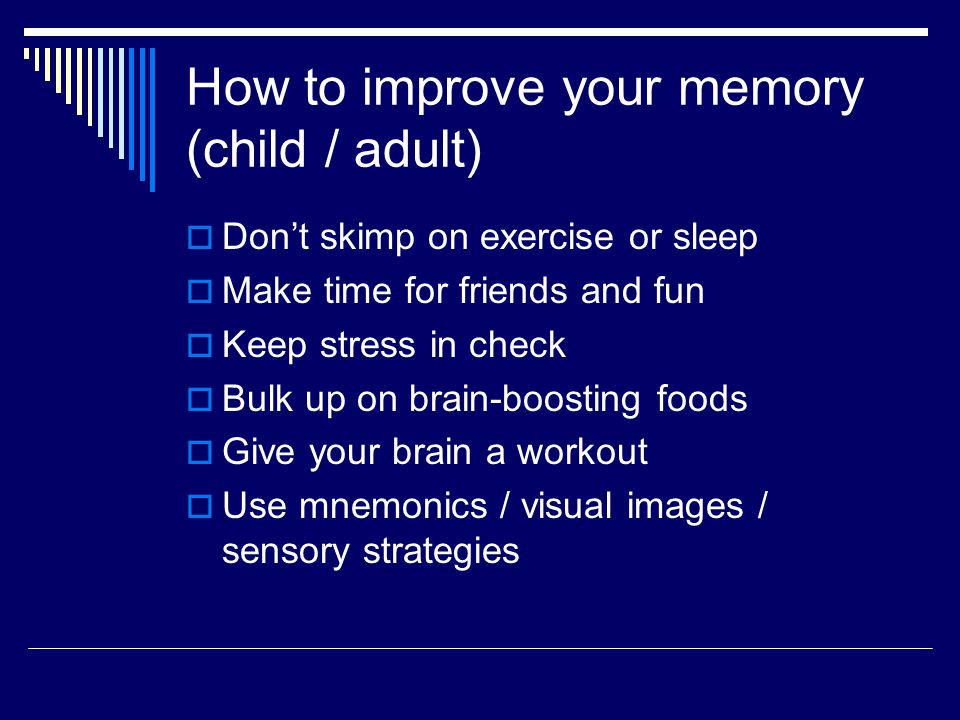 How to improve your memory (child / adult)  Don't skimp on exercise or sleep  Make time for friends and fun  Keep stress in check  Bulk up on brain-boosting foods  Give your brain a workout  Use mnemonics / visual images / sensory strategies