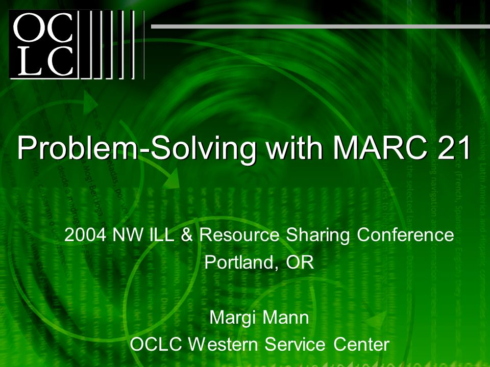Problem-Solving with MARC 21 2004 NW ILL & Resource Sharing Conference Portland, OR Margi Mann OCLC Western Service Center