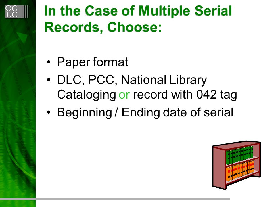 In the Case of Multiple Serial Records, Choose: Paper format DLC, PCC, National Library Cataloging or record with 042 tag Beginning / Ending date of serial
