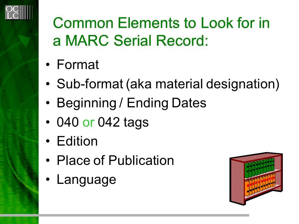Common Elements to Look for in a MARC Serial Record: Format Sub-format (aka material designation) Beginning / Ending Dates 040 or 042 tags Edition Place of Publication Language