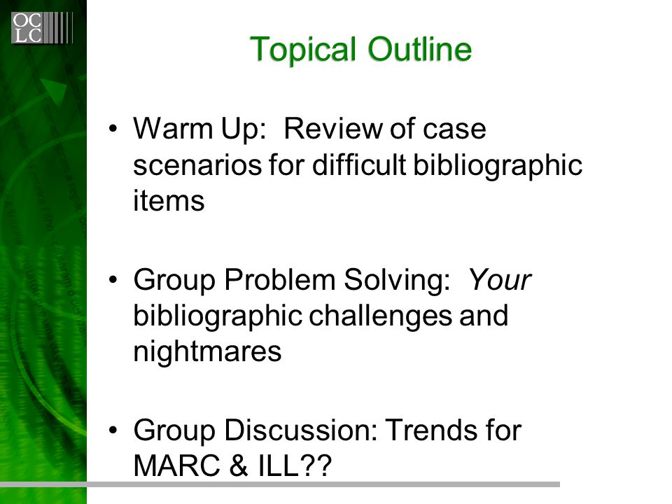Topical Outline Warm Up: Review of case scenarios for difficult bibliographic items Group Problem Solving: Your bibliographic challenges and nightmares Group Discussion: Trends for MARC & ILL
